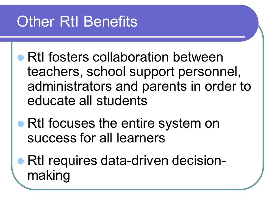 Other RtI Benefits RtI fosters collaboration between teachers, school support personnel, administrators and parents in order to educate all students.