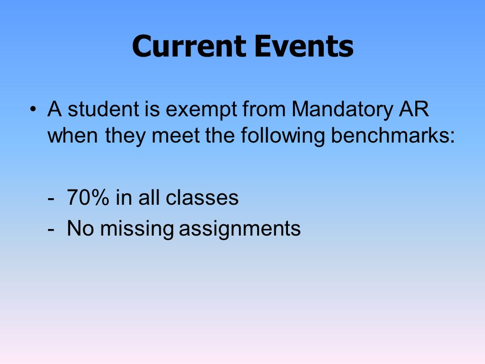 Current Events A student is exempt from Mandatory AR when they meet the following benchmarks: - 70% in all classes.