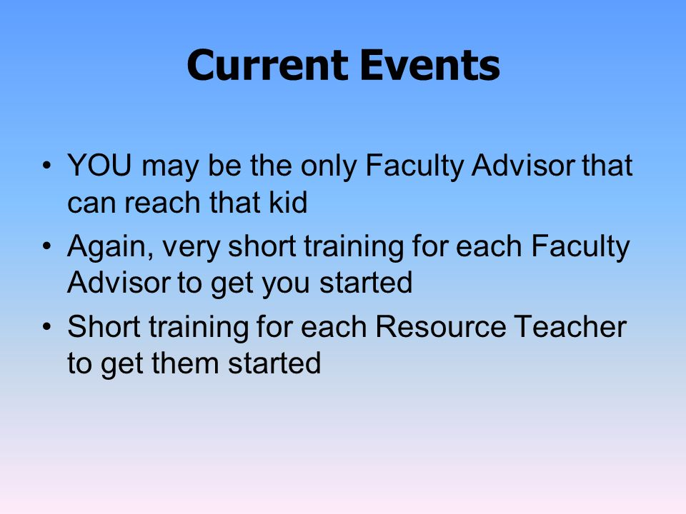 Current Events YOU may be the only Faculty Advisor that can reach that kid. Again, very short training for each Faculty Advisor to get you started.