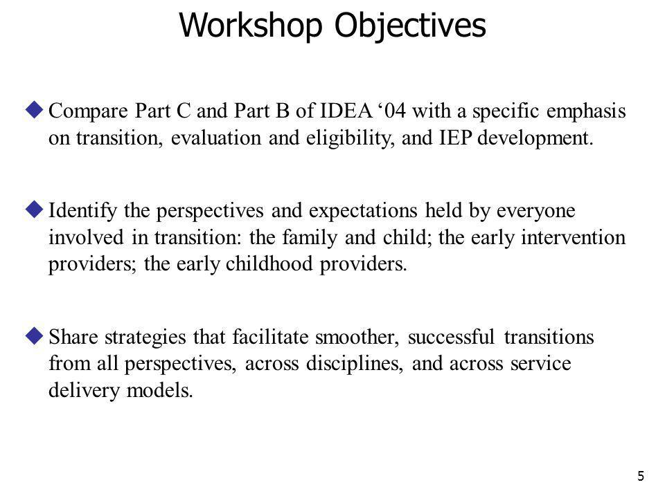 Workshop Objectives Compare Part C and Part B of IDEA '04 with a specific emphasis on transition, evaluation and eligibility, and IEP development.