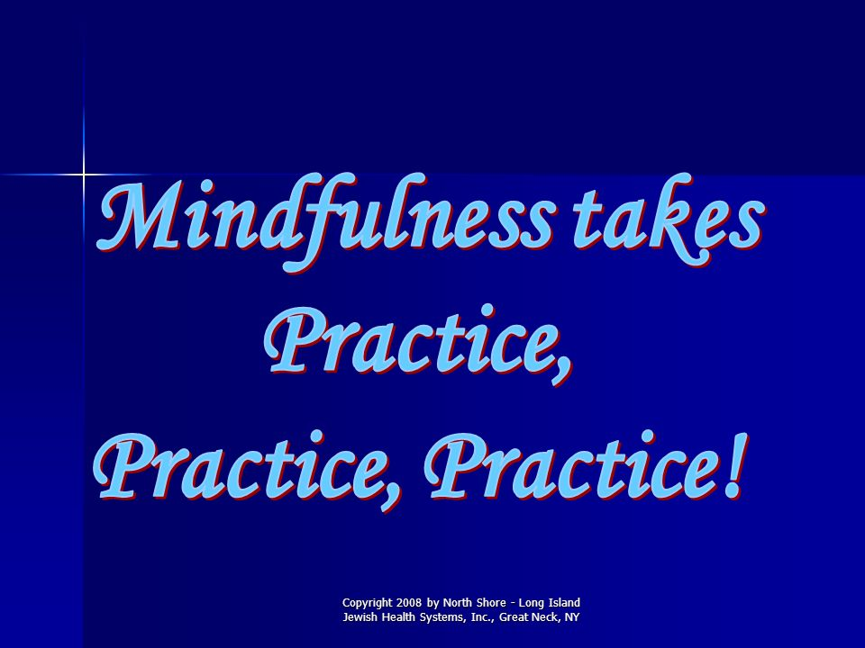 Mindfulness takes Practice, Practice, Practice!