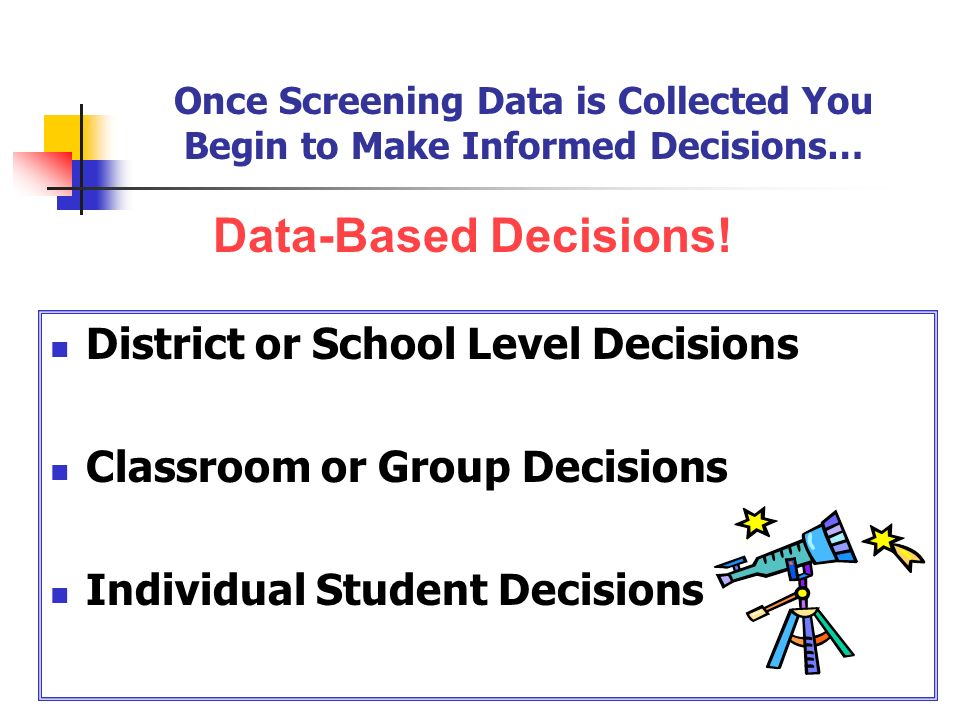 Once Screening Data is Collected You Begin to Make Informed Decisions…