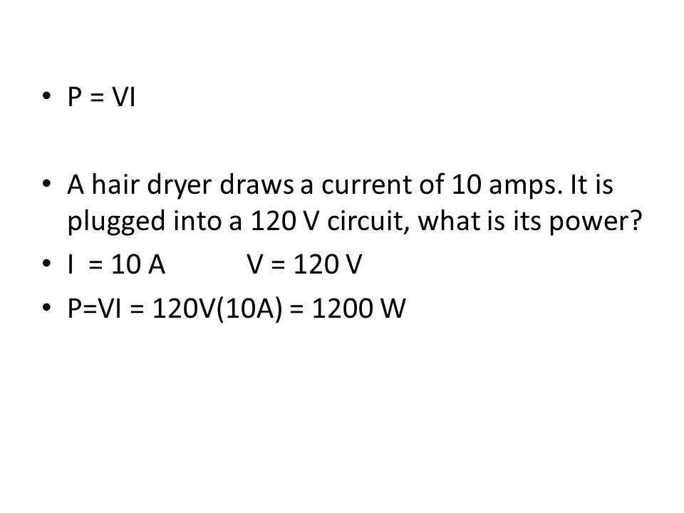 P = VI A hair dryer draws a current of 10 amps. It is plugged into a 120 V circuit, what is its power