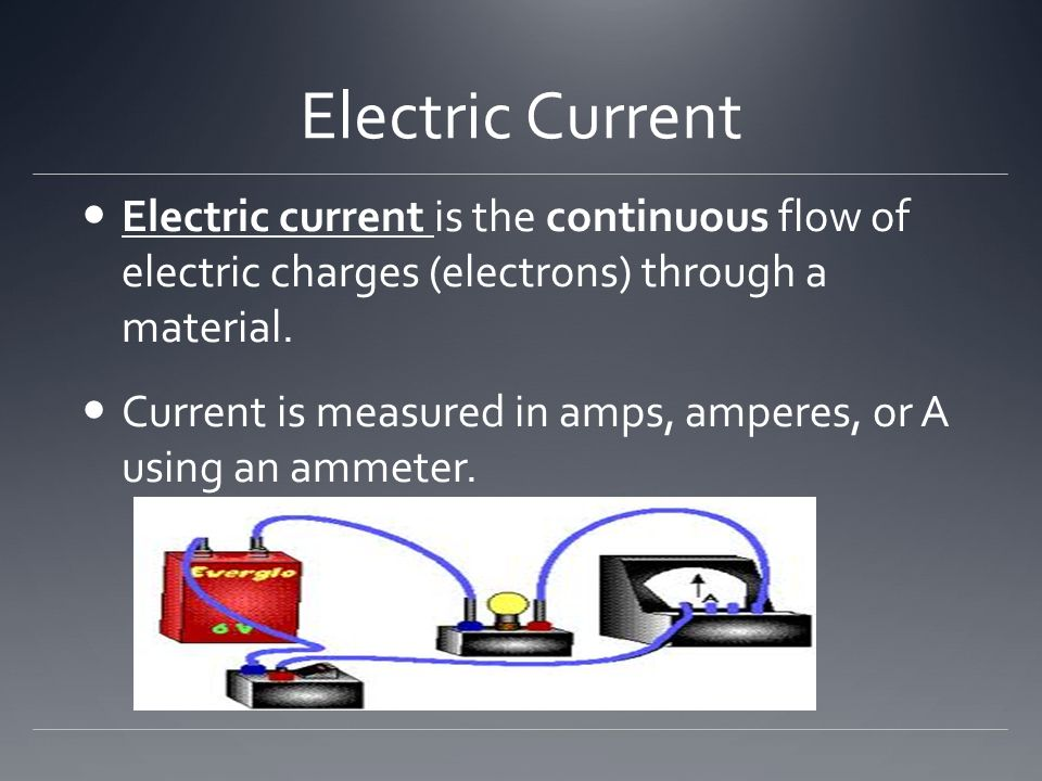 Electric Current Electric current is the continuous flow of electric charges (electrons) through a material.