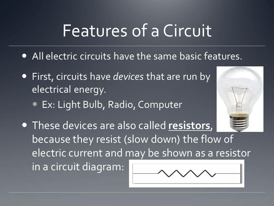 Features of a Circuit All electric circuits have the same basic features. First, circuits have devices that are run by electrical energy.