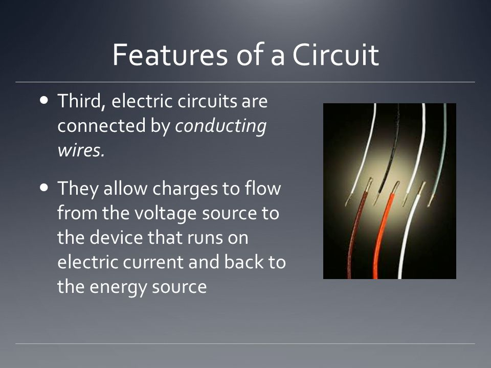 Features of a Circuit Third, electric circuits are connected by conducting wires.