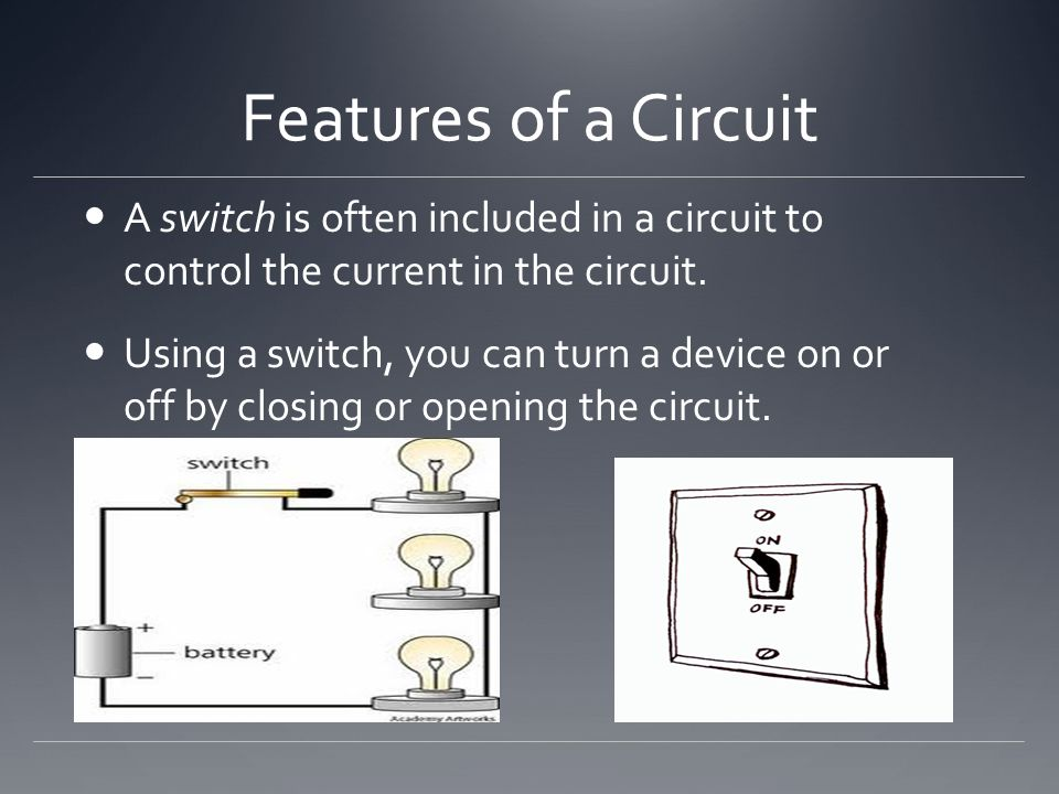 Features of a Circuit A switch is often included in a circuit to control the current in the circuit.