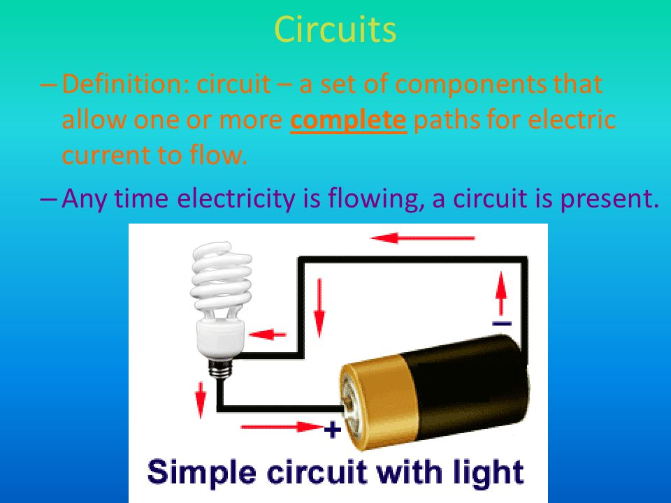 Circuits Definition: circuit – a set of components that allow one or more complete paths for electric current to flow.