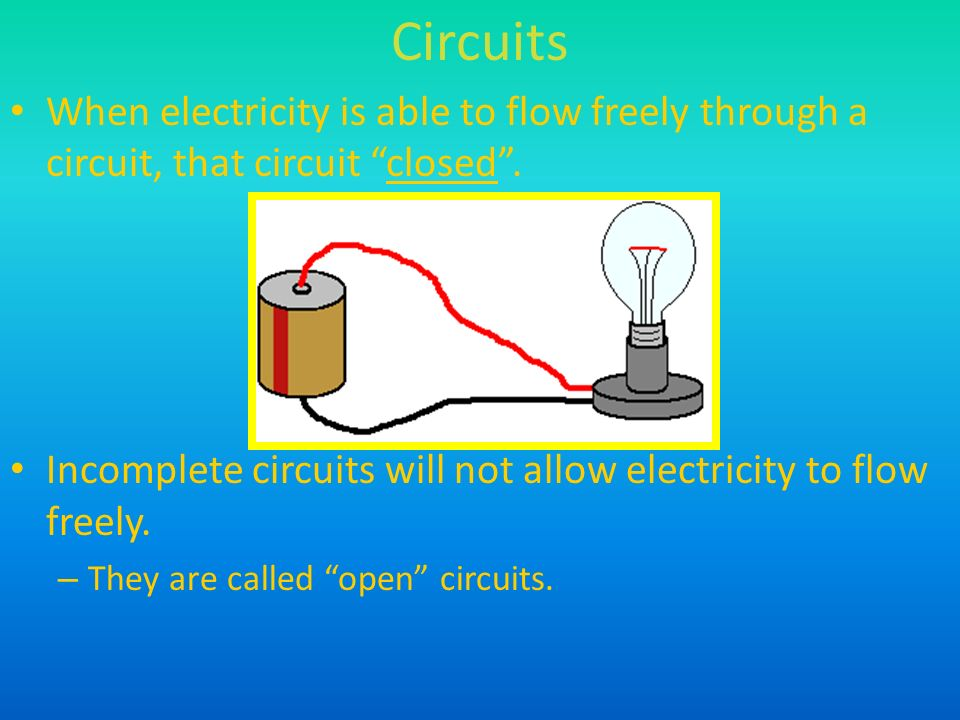 Circuits When electricity is able to flow freely through a circuit, that circuit closed .