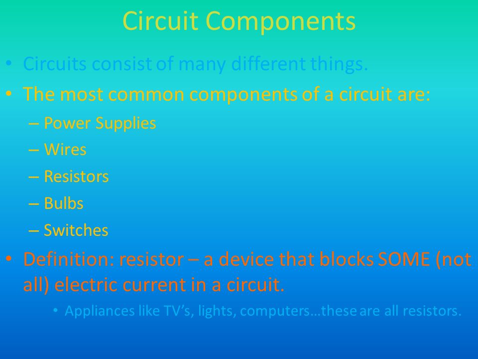 Circuit Components Circuits consist of many different things.