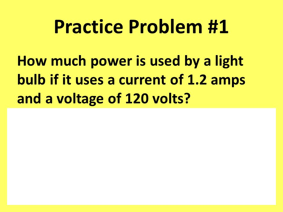 Practice Problem #1 How much power is used by a light bulb if it uses a current of 1.2 amps and a voltage of 120 volts