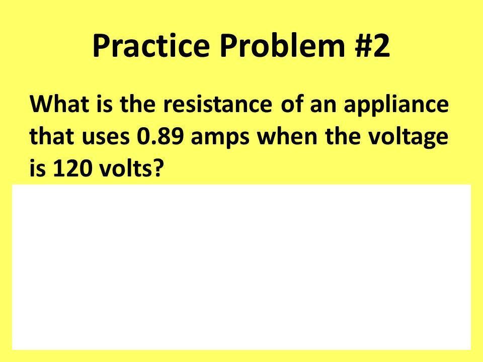 Practice Problem #2 What is the resistance of an appliance that uses 0.89 amps when the voltage is 120 volts