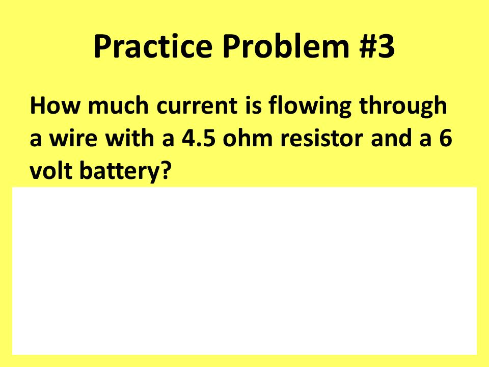 Practice Problem #3 How much current is flowing through a wire with a 4.5 ohm resistor and a 6 volt battery
