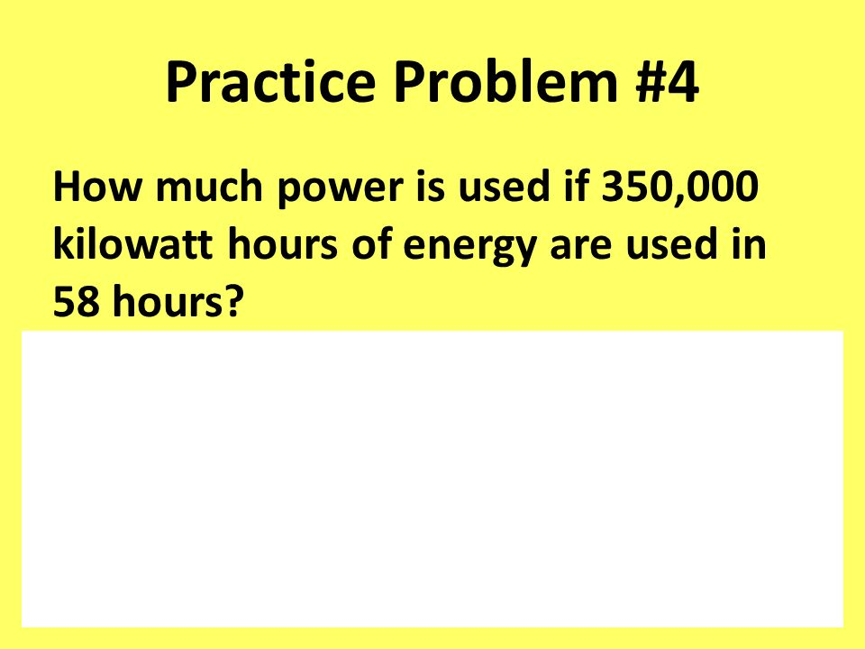 Practice Problem #4 How much power is used if 350,000 kilowatt hours of energy are used in 58 hours