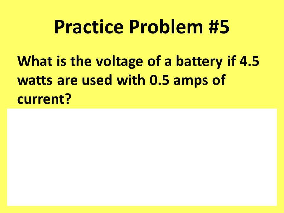 Practice Problem #5 What is the voltage of a battery if 4.5 watts are used with 0.5 amps of current