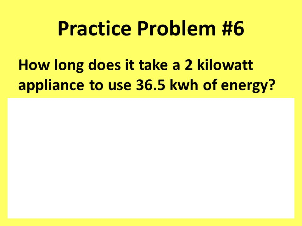 Practice Problem #6 How long does it take a 2 kilowatt appliance to use 36.5 kwh of energy