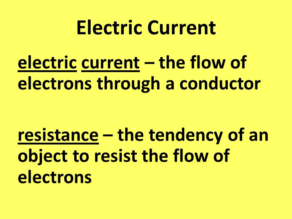 Electric Current electric current – the flow of electrons through a conductor resistance – the tendency of an object to resist the flow of electrons