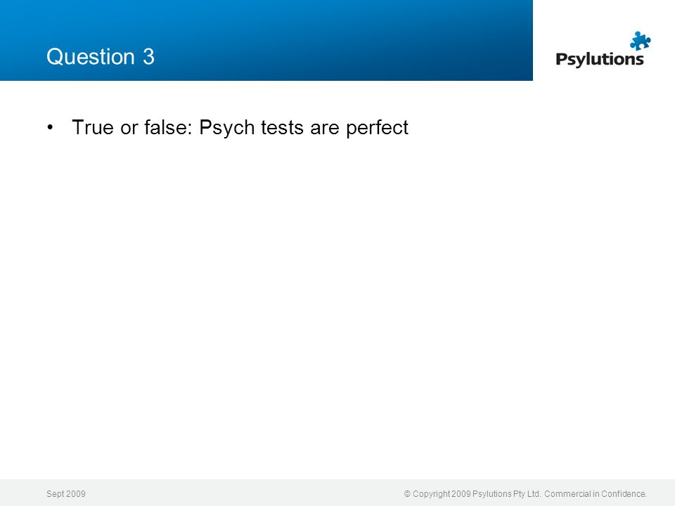 Question 3 True or false: Psych tests are perfect Sept 2009