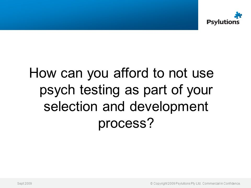 How can you afford to not use psych testing as part of your selection and development process