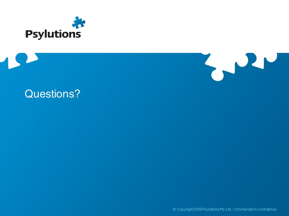 Questions © Copyright 2009 Psylutions Pty Ltd. Commercial in Confidence.