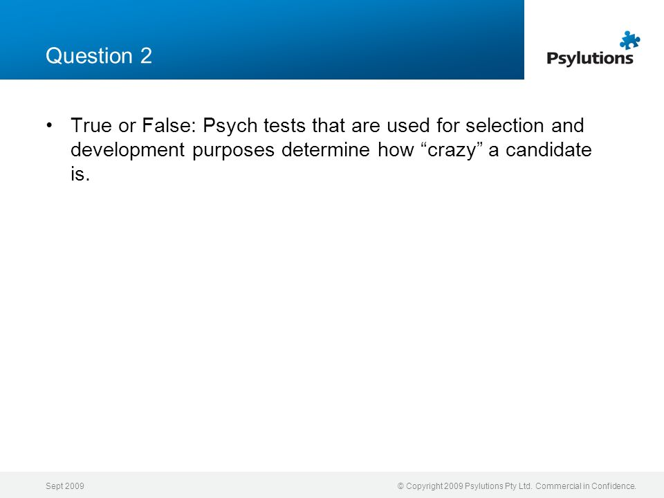 Question 2 True or False: Psych tests that are used for selection and development purposes determine how crazy a candidate is.