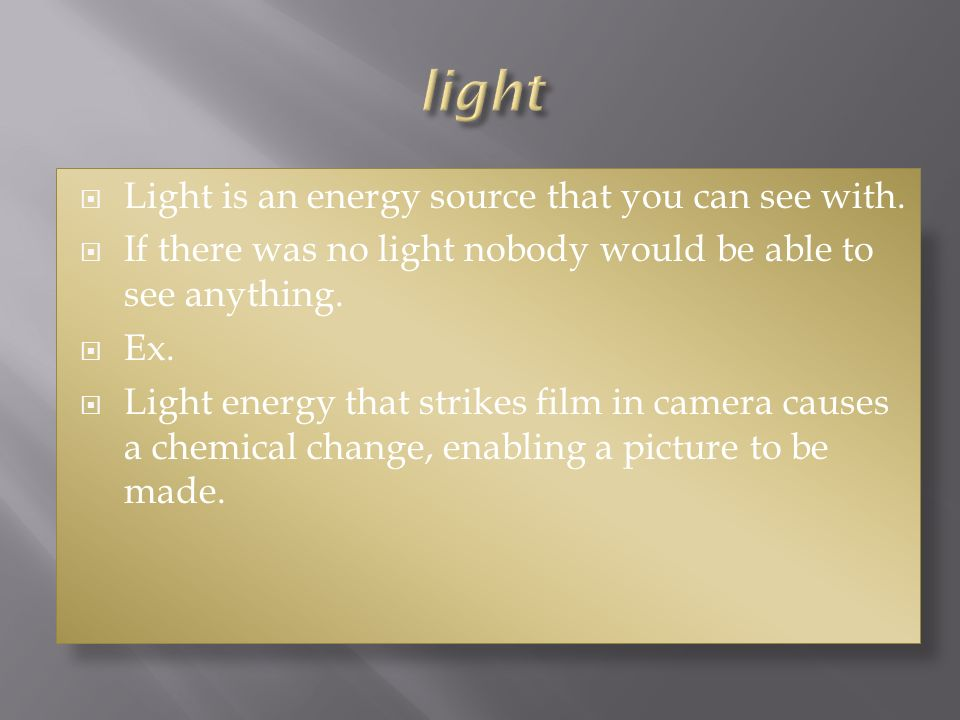 light Light is an energy source that you can see with.