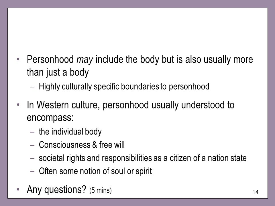 In Western culture, personhood usually understood to encompass: