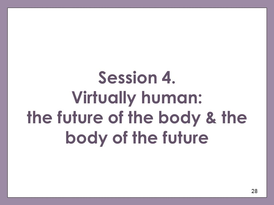 Session 4. Virtually human: the future of the body & the body of the future