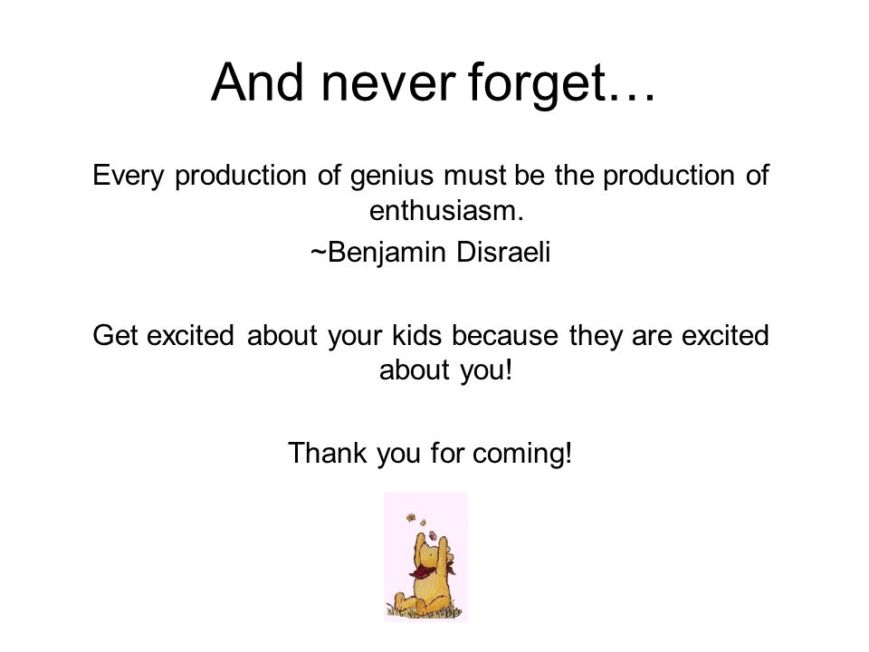 And never forget… Every production of genius must be the production of enthusiasm. ~Benjamin Disraeli.