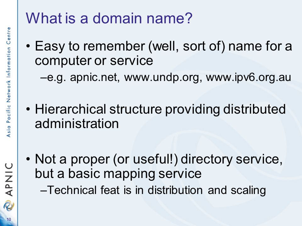 What is a domain name Easy to remember (well, sort of) name for a computer or service. e.g. apnic.net, www.undp.org, www.ipv6.org.au.