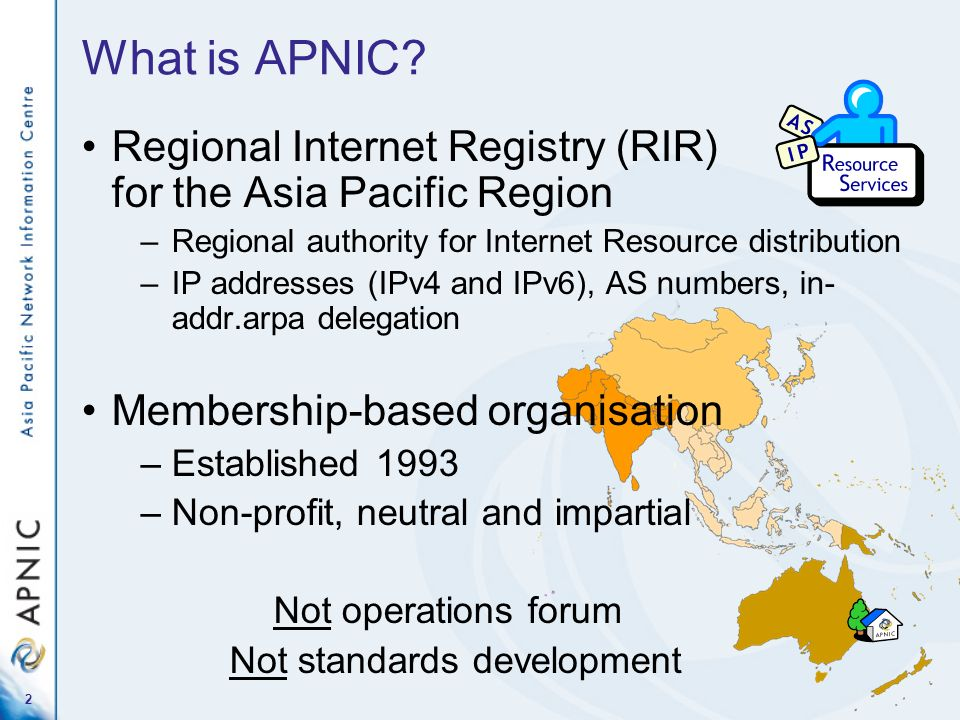 What is APNIC Regional Internet Registry (RIR) for the Asia Pacific Region. Regional authority for Internet Resource distribution.