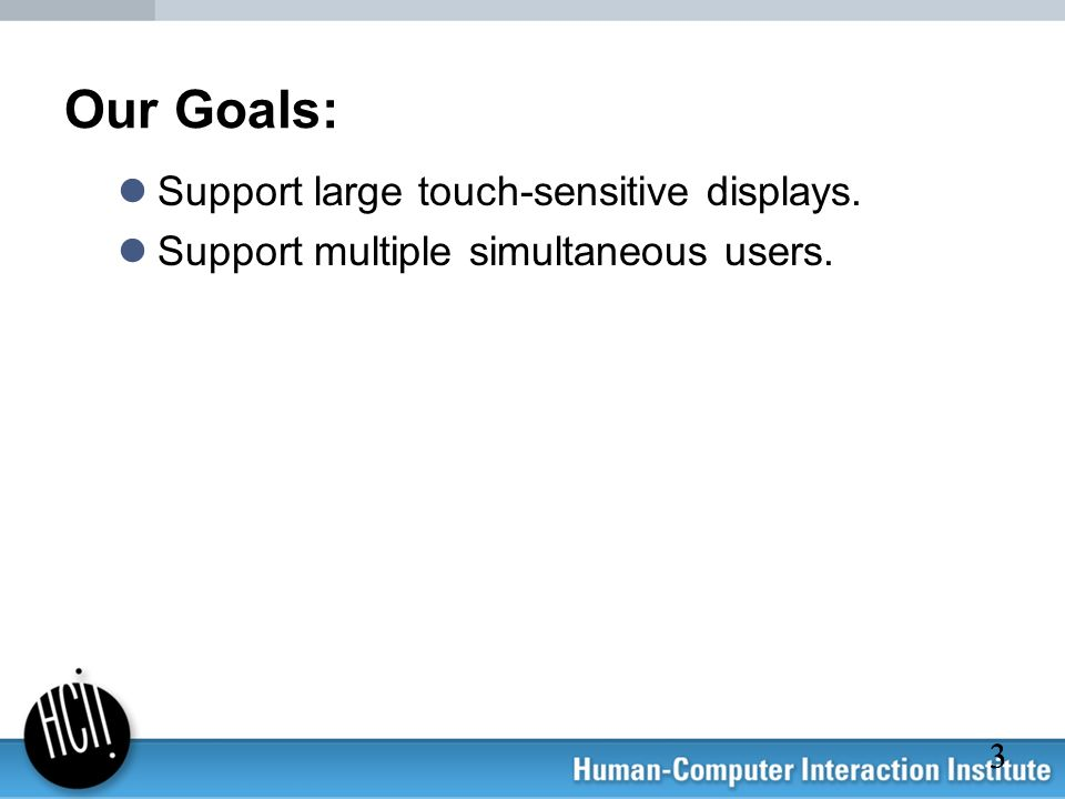 Our Goals: Support large touch-sensitive displays.