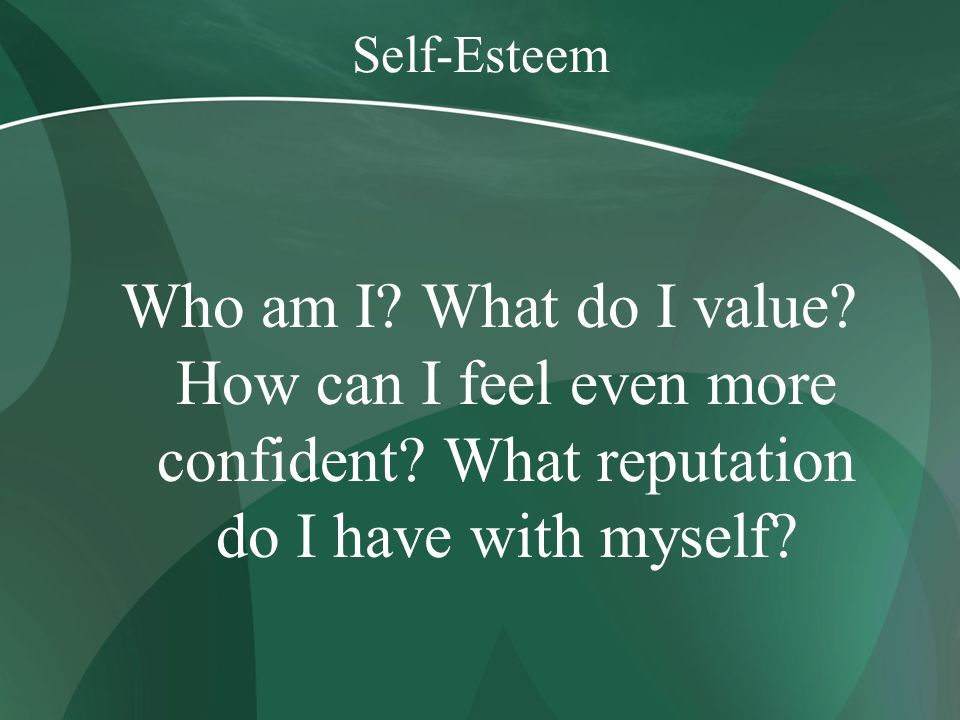 Self-Esteem Who am I. What do I value. How can I feel even more confident.