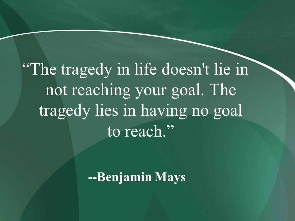 The tragedy in life doesn t lie in not reaching your goal