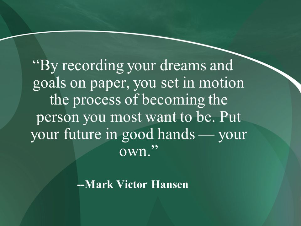 By recording your dreams and goals on paper, you set in motion the process of becoming the person you most want to be. Put your future in good hands — your own.