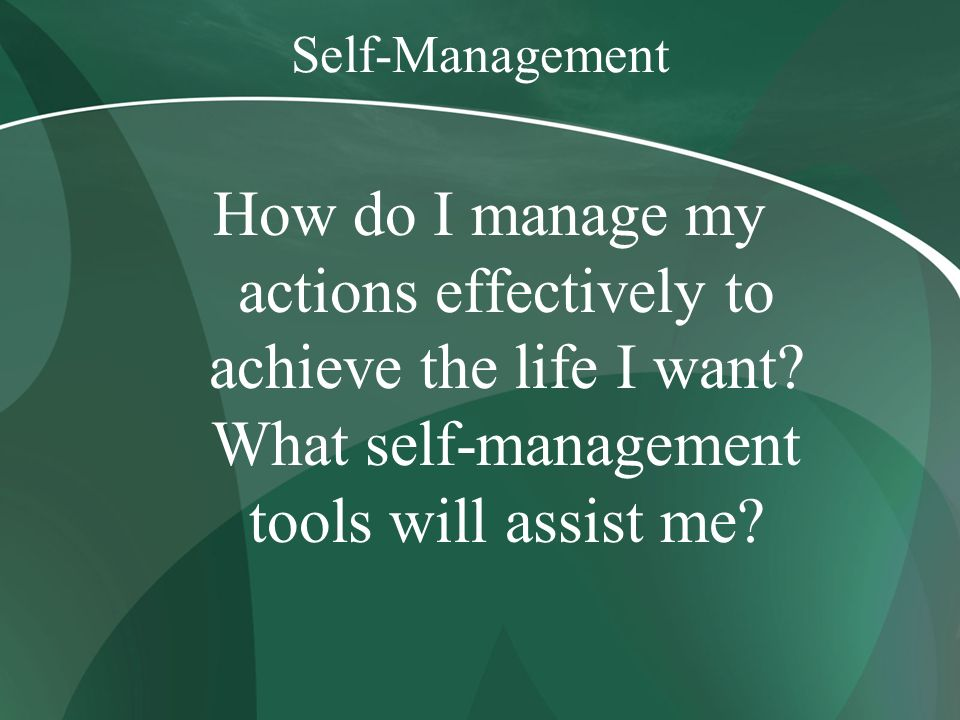 Self-Management How do I manage my actions effectively to achieve the life I want.