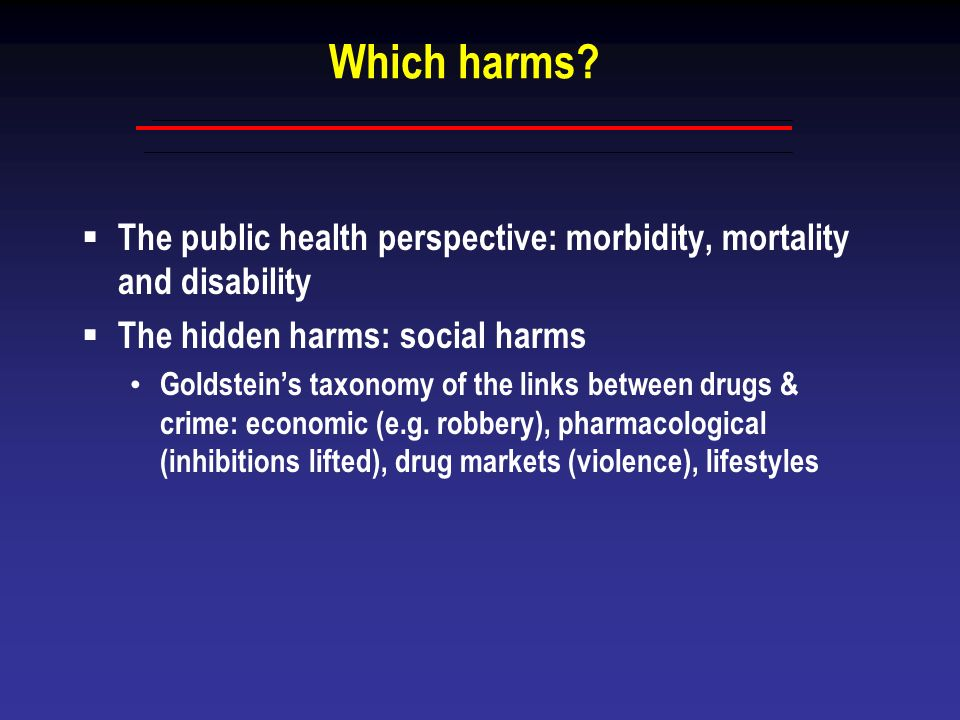Which harms The public health perspective: morbidity, mortality and disability. The hidden harms: social harms.