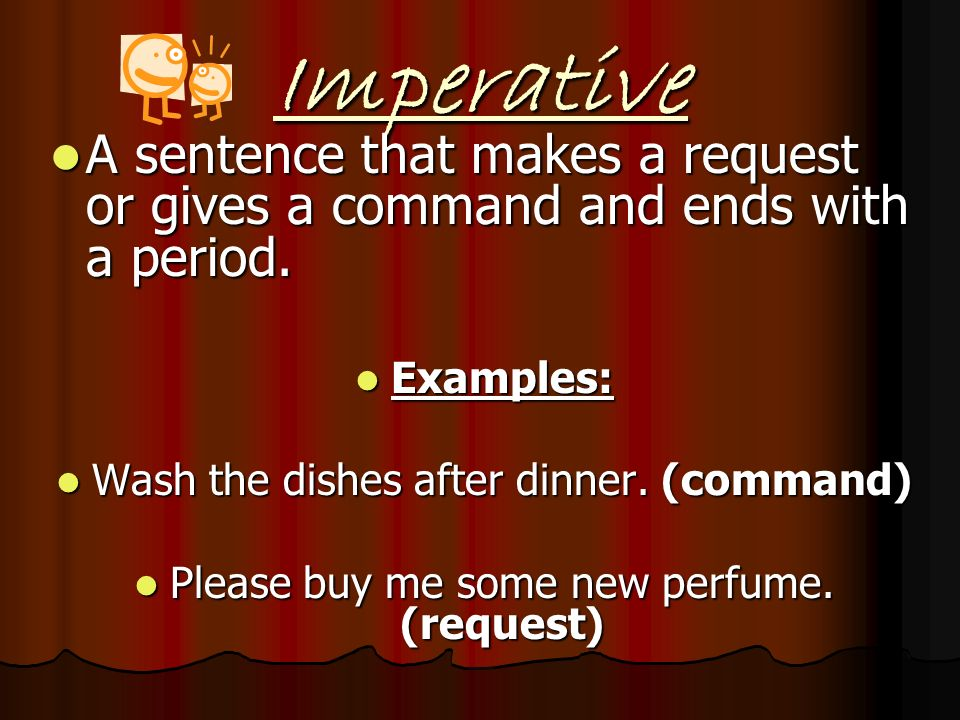 Imperative A sentence that makes a request or gives a command and ends with a period. Examples: Wash the dishes after dinner. (command)