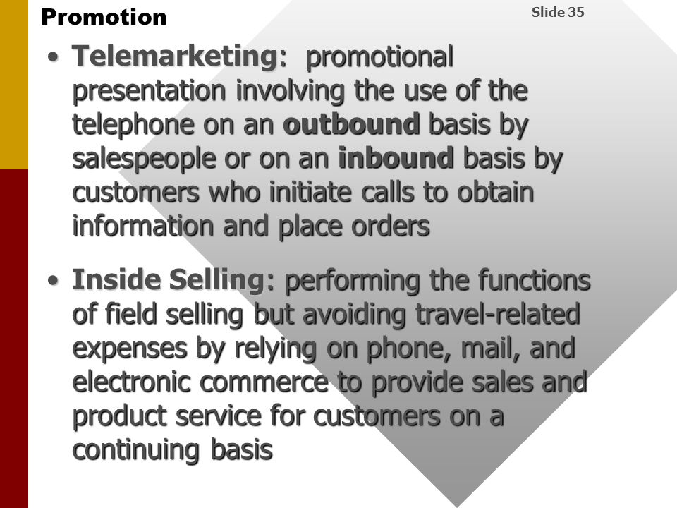 Telemarketing: promotional presentation involving the use of the telephone on an outbound basis by salespeople or on an inbound basis by customers who initiate calls to obtain information and place orders