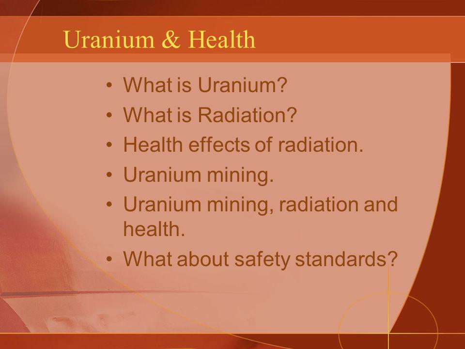 Uranium & Health What is Uranium What is Radiation