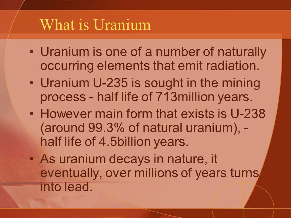 What is Uranium Uranium is one of a number of naturally occurring elements that emit radiation.