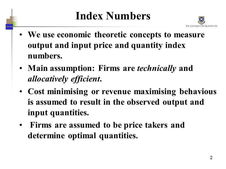 Index Numbers We use economic theoretic concepts to measure output and input price and quantity index numbers.