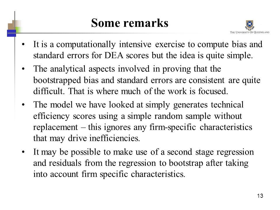 Some remarks It is a computationally intensive exercise to compute bias and standard errors for DEA scores but the idea is quite simple.