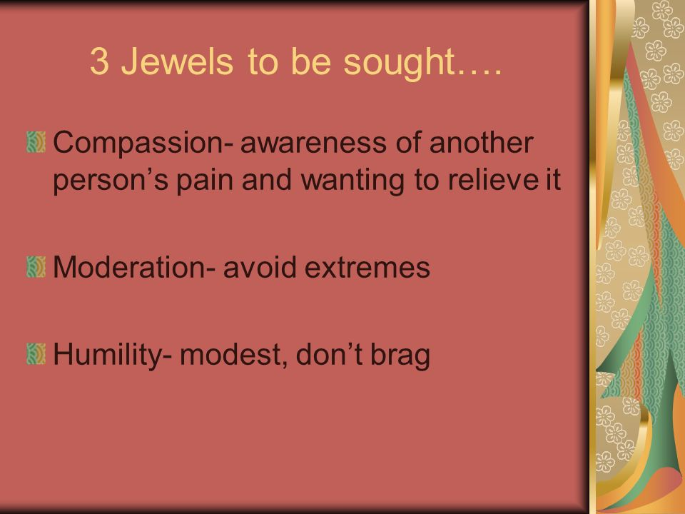 3 Jewels to be sought…. Compassion- awareness of another person's pain and wanting to relieve it. Moderation- avoid extremes.