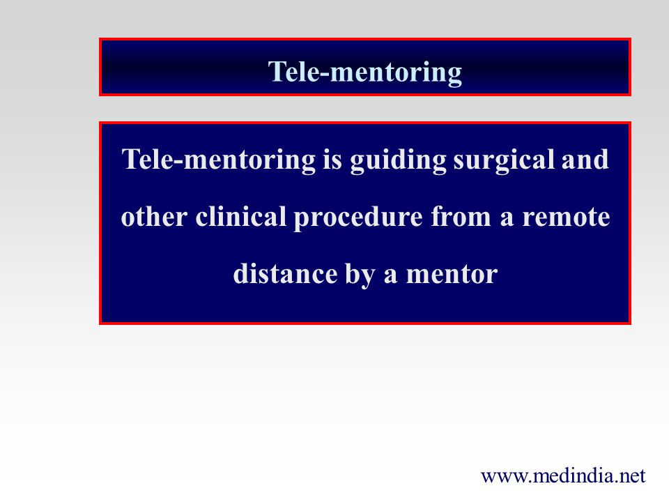 Tele-mentoring Tele-mentoring is guiding surgical and other clinical procedure from a remote distance by a mentor.