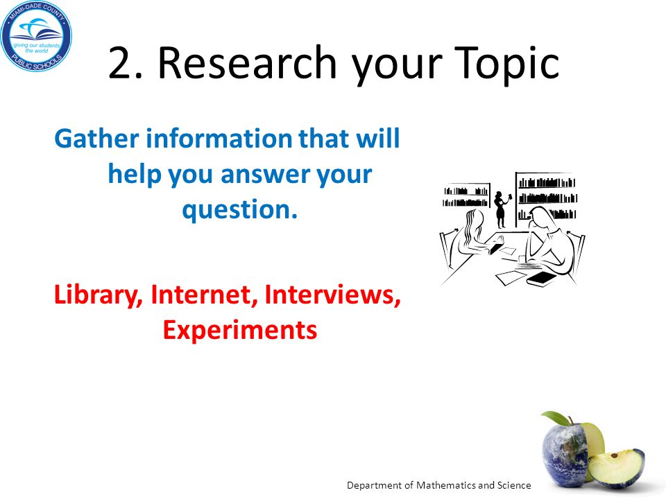 2. Research your Topic Gather information that will help you answer your question. Library, Internet, Interviews, Experiments.