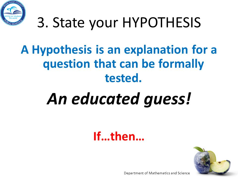 An educated guess! 3. State your HYPOTHESIS