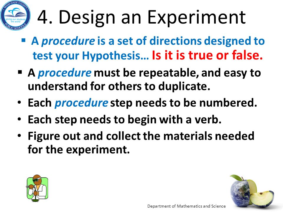 4. Design an Experiment A procedure is a set of directions designed to test your Hypothesis… Is it is true or false.