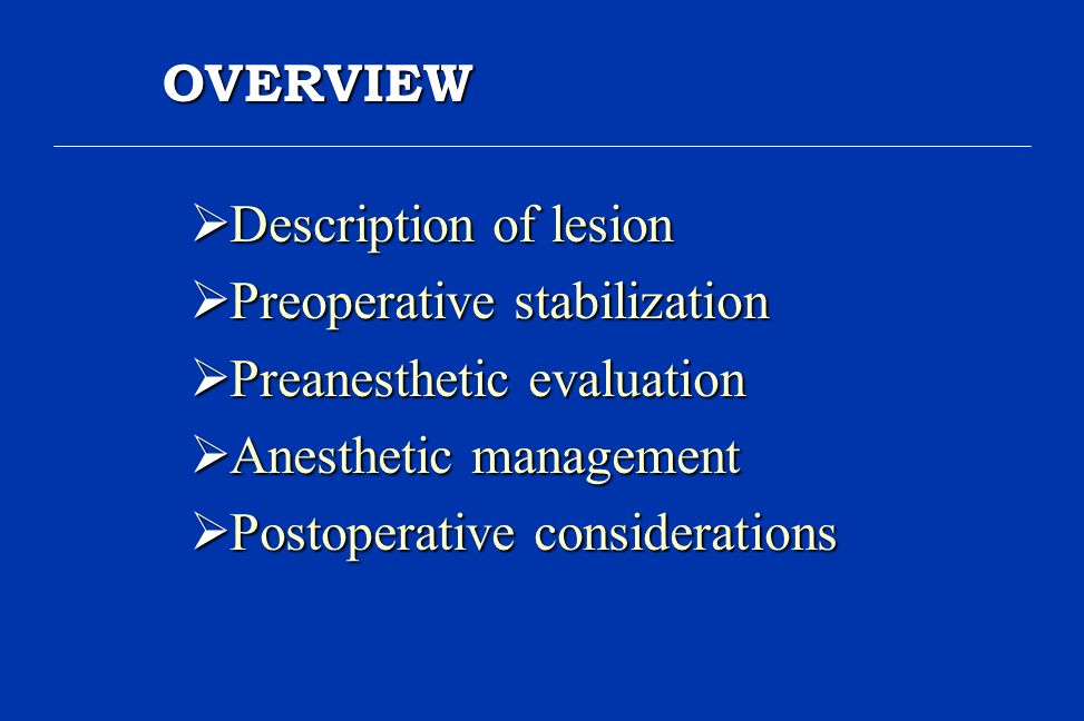 OVERVIEW Description of lesion. Preoperative stabilization. Preanesthetic evaluation. Anesthetic management.