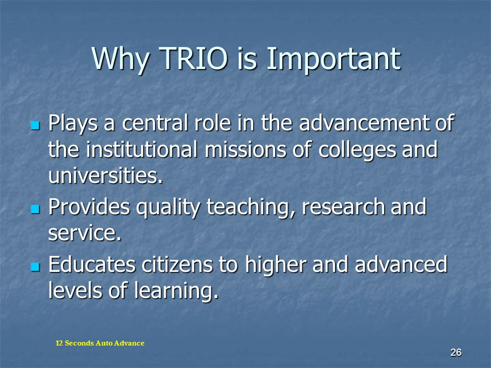 Why TRIO is Important Plays a central role in the advancement of the institutional missions of colleges and universities.
